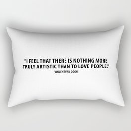 I feel that there is nothing more truly artistic than to love people. - Vincent Van Gogh Rectangular Pillow