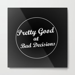 Pretty Good at Bad Decisions Metal Print