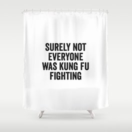 Surely Not Everyone Was Kung Fu Fighting Shower Curtain