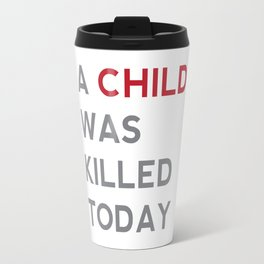 A CHILD WAS KILLED TODAY Travel Mug