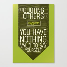 Quoting Others Suggests You Have Nothing Valid to Say Yourself Canvas Print