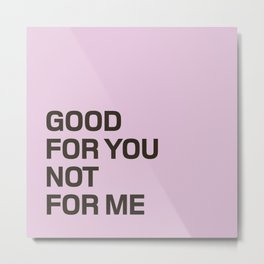 Good For You, Not For Me Metal Print