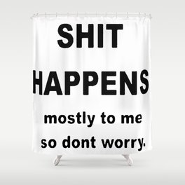 Shit Happens. Mostly to Me So Don't Worry Shower Curtain