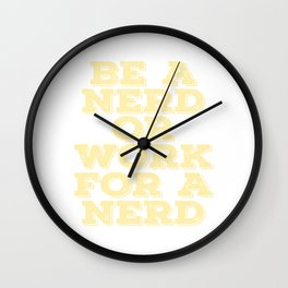 """""""Be A Nerd Or Work For A Nerd"""" tee design. Stay or choose whatever you want! Makes a unique gift!  Wall Clock"""