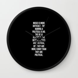 Music is more difficult try naming a political band The Dead Kennedys The Dead Kennedys are political but they are more funny than they are political Wall Clock