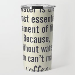 Water is essential, for coffee, wall art, humor, fun, funny, inspiration, motivation Travel Mug
