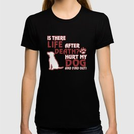 Life After Death? Hurt my dog, find out! T-shirt