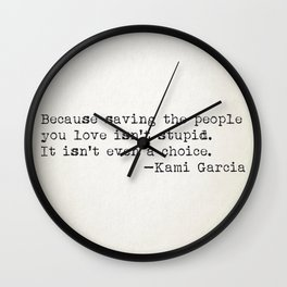 """Because saving the people you love isn't stupid. It isn't even a choice"" -Kami Garcia Wall Clock"