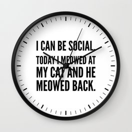 I Can Be Social Today I Meowed At My Cat And He Meowed Back Wall Clock