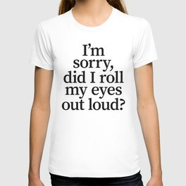 I'm Sorry, Did I Roll My Eyes Out Loud? T-shirt