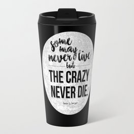 Some may never live, but the crazy never die.  Travel Mug