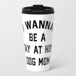 I Wanna Be A Stay At Home Dog Mom Travel Mug