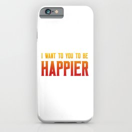 I want you to be happier iPhone Case