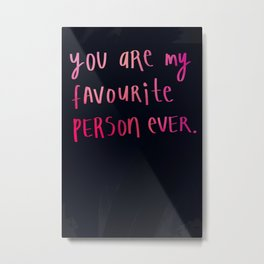 You are my favourite person ever. Metal Print