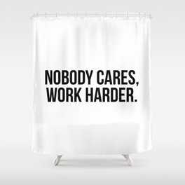 Nobody cares, work harder. Shower Curtain