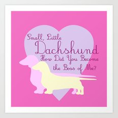 Small, Little Dachshund How Did You Become the Boss of Me Art Print