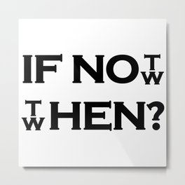 IF NOT NOW THEN WHEN? Metal Print