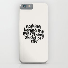 NOTHING BEHIND ME EVERYTHING AHEAD OF ME black and white motivational typography inspirational quote iPhone Case