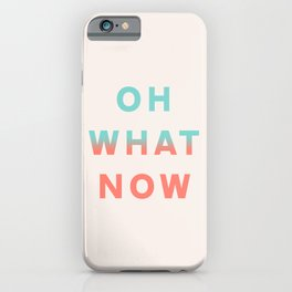 Oh What Now iPhone Case