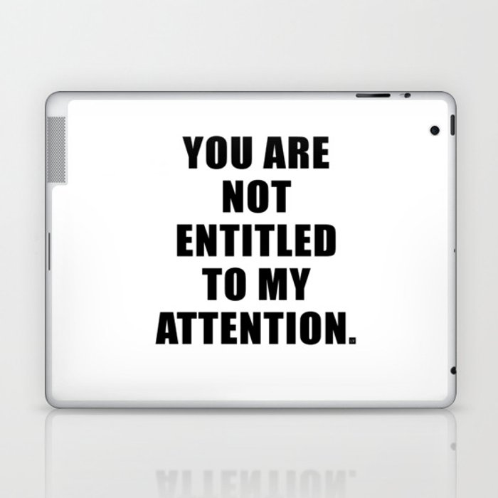 YOU ARE NOT ENTITLED TO MY ATTENTION. Laptop & iPad Skin