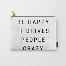 Be Happy it drives people crazy Carry-All Pouch