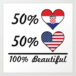 50% Croatian 50% American 100% Beautiful Art Print