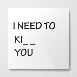 I Need to Ki_ _  You Metal Print