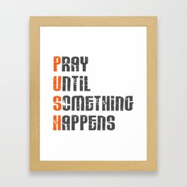 Pray until something happens,Push,Christian,Bible Quote Framed Art Print