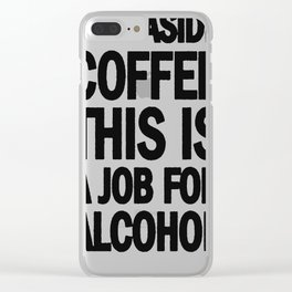 STEP ASIDE COFFEE THIS IS A JOB FOR ALCOHOL T-SHIRT Clear iPhone Case