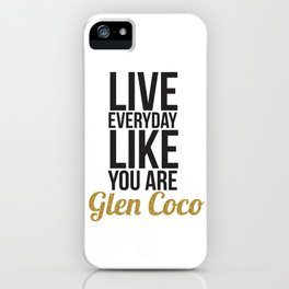 Live Everyday Like You're Glen Coco iPhone Case