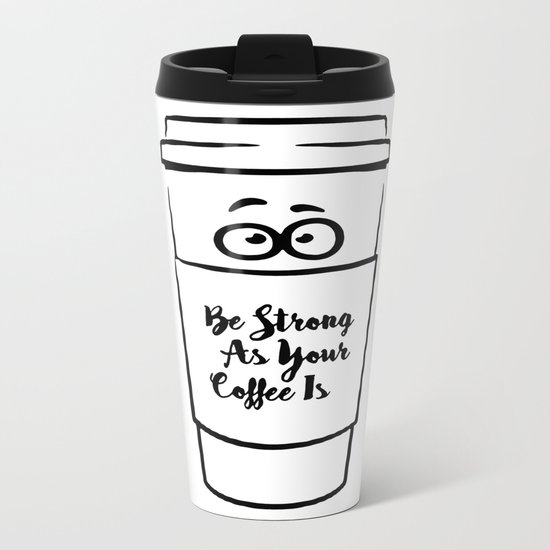 Be Strong As Your Coffee Is Metal Travel Mug