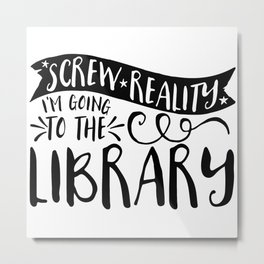 Screw Reality! I'm Going to the Library!  Metal Print