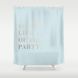 BE THE LIFE OF THE PARTY Shower Curtain