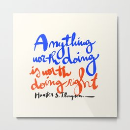 Anything worth doing is worth doing right - Hunter S. Thompson quote Metal Print