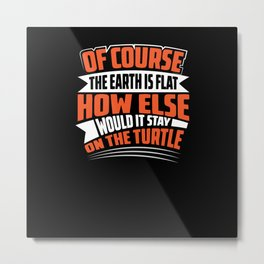 Of Course earth is fla how else stays it on Turtle Metal Print