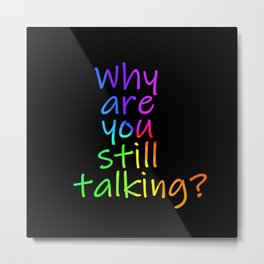 Why are you still talking (rainbow) Metal Print