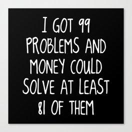 I Got 99 Problems And Money Canvas Print