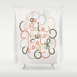 Gotta Nourish to Flourish Shower Curtain