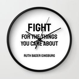 Fight for the things you Care about - Ruth Bader Ginsburg quote Wall Clock
