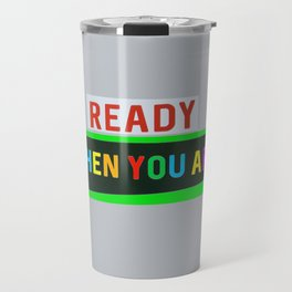 Ready When You Are! Travel Mug