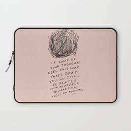 """""""If Some Of Your Thoughts Feel This Way, Thats Okay. You Can Still Be Gentle With Yourself. You Are Still Well on Your Way."""" Laptop Sleeve"""