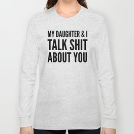 My Daughter & I Talk Shit About You Long Sleeve T-shirt