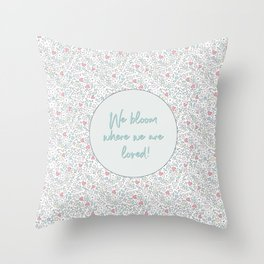 We Bloom Where We Are Loved Throw Pillow