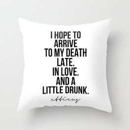 I Hope to Arrive to My Death Late. In Love. And A Little Drunk. -Atticus Throw Pillow