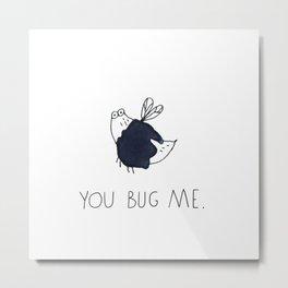 You bug me. Metal Print