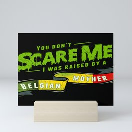 You Don't Scare Me I Was Raised By A Belgian Mother Mini Art Print