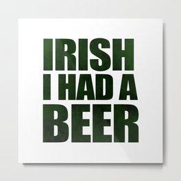 Irish I Had A Beer Metal Print