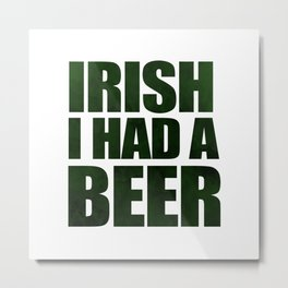 Irish I Had A Beer Metal Print