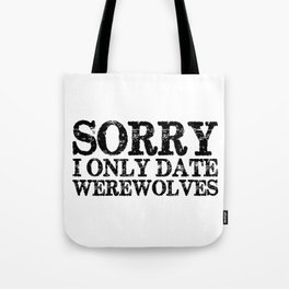 Sorry, I only date werewolves!  Tote Bag
